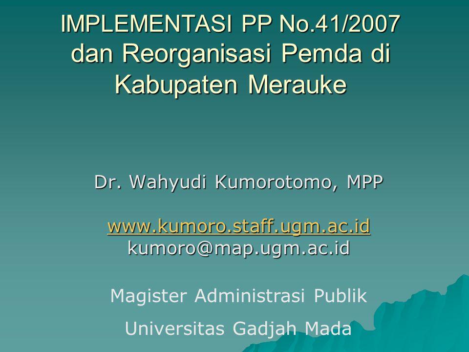 IMPLEMENTASI PP No.41/2007 dan Reorganisasi Pemda di Kabupaten Merauke Dr. Wahyudi Kumorotomo, MPP www.kumoro.staff.ugm.ac.id kumoro@map.ugm.ac.id Mag