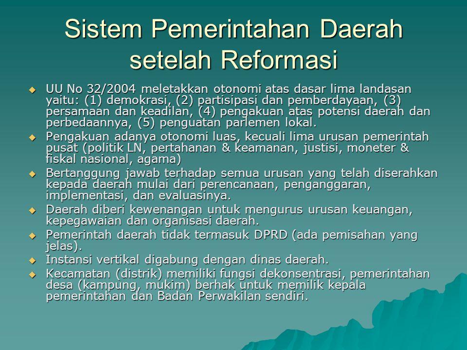 Sistem Pemerintahan Daerah setelah Reformasi  UU No 32/2004 meletakkan otonomi atas dasar lima landasan yaitu: (1) demokrasi, (2) partisipasi dan pem