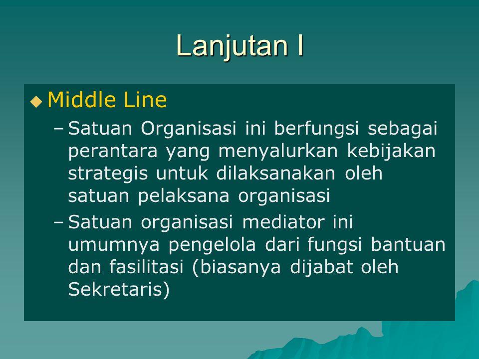 Lanjutan I   Middle Line – –Satuan Organisasi ini berfungsi sebagai perantara yang menyalurkan kebijakan strategis untuk dilaksanakan oleh satuan pe
