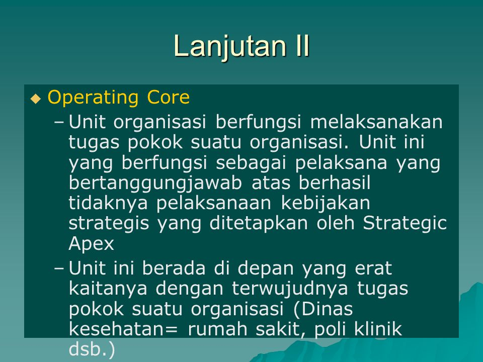 Lanjutan II   Operating Core – –Unit organisasi berfungsi melaksanakan tugas pokok suatu organisasi. Unit ini yang berfungsi sebagai pelaksana yang