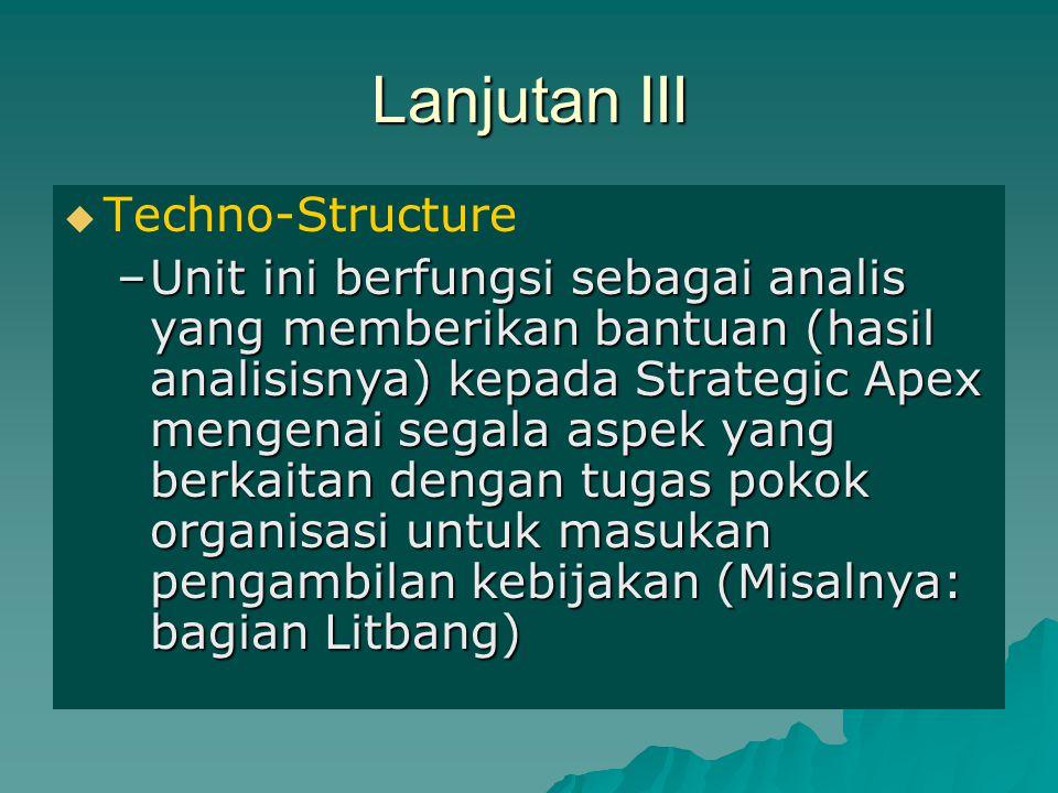 Lanjutan III   Techno-Structure –Unit ini berfungsi sebagai analis yang memberikan bantuan (hasil analisisnya) kepada Strategic Apex mengenai segala