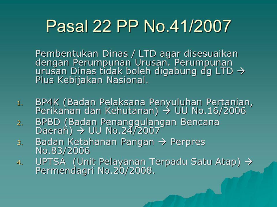Pasal 22 PP No.41/2007 Pembentukan Dinas / LTD agar disesuaikan dengan Perumpunan Urusan. Perumpunan urusan Dinas tidak boleh digabung dg LTD  Plus K
