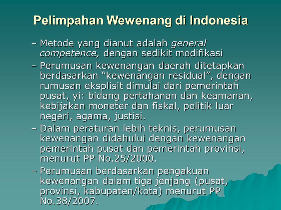 Pelimpahan Wewenang di Indonesia –Metode yang dianut adalah general competence, dengan sedikit modifikasi –Perumusan kewenangan daerah ditetapkan berd