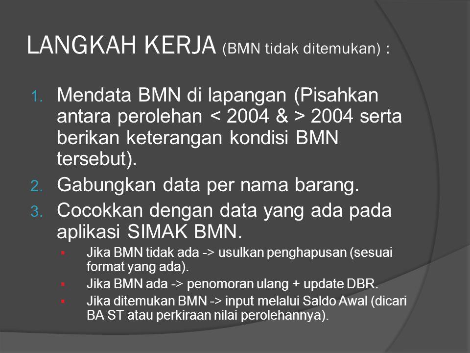 LANGKAH KERJA (BMN tidak ditemukan) : 1. Mendata BMN di lapangan (Pisahkan antara perolehan 2004 serta berikan keterangan kondisi BMN tersebut). 2. Ga