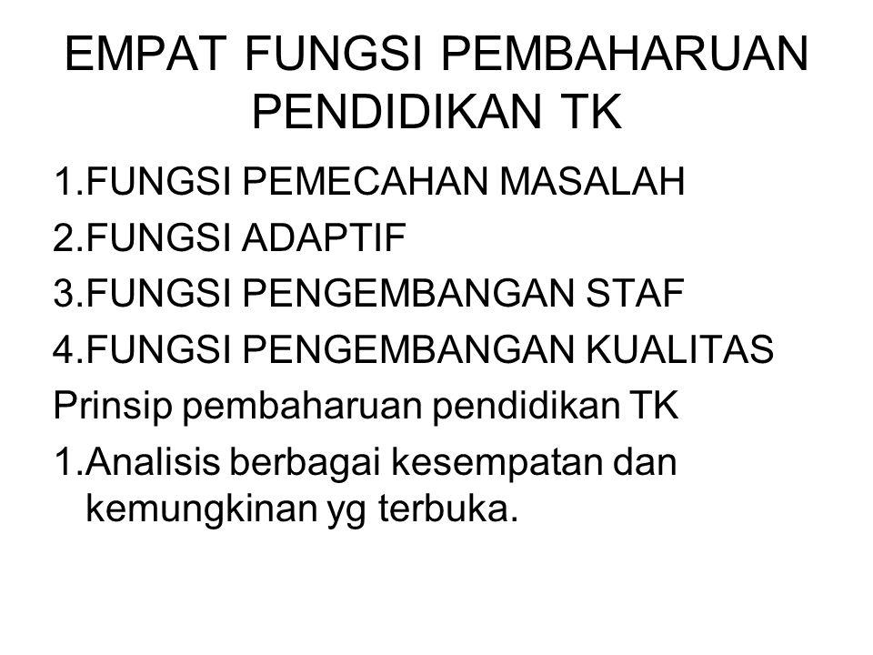 EMPAT FUNGSI PEMBAHARUAN PENDIDIKAN TK 1.FUNGSI PEMECAHAN MASALAH 2.FUNGSI ADAPTIF 3.FUNGSI PENGEMBANGAN STAF 4.FUNGSI PENGEMBANGAN KUALITAS Prinsip p