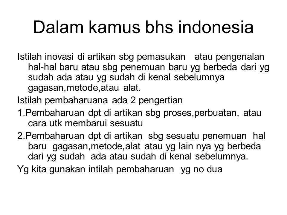 Dalam kamus bhs indonesia Istilah inovasi di artikan sbg pemasukan atau pengenalan hal-hal baru atau sbg penemuan baru yg berbeda dari yg sudah ada at
