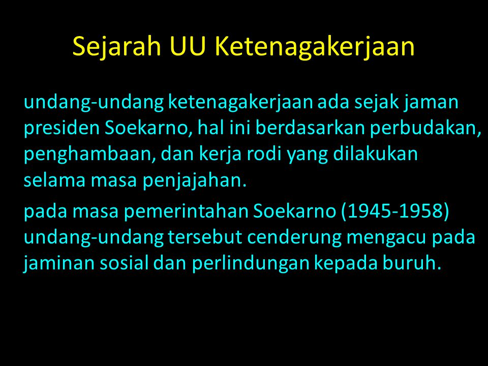 Sejarah UU Ketenagakerjaan undang-undang ketenagakerjaan ada sejak jaman presiden Soekarno, hal ini berdasarkan perbudakan, penghambaan, dan kerja rod