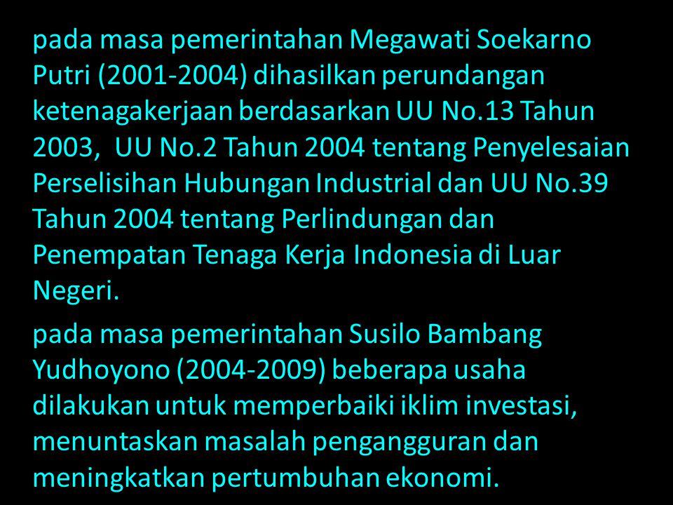 pada masa pemerintahan Megawati Soekarno Putri (2001-2004) dihasilkan perundangan ketenagakerjaan berdasarkan UU No.13 Tahun 2003, UU No.2 Tahun 2004