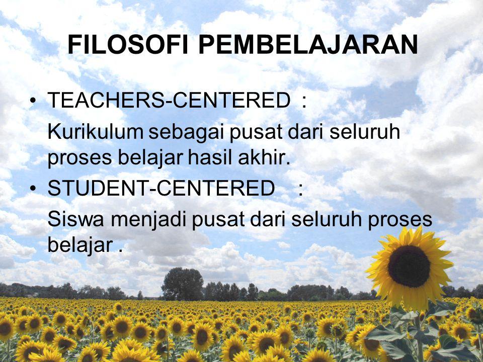 FILOSOFI PEMBELAJARAN TEACHERS-CENTERED : Kurikulum sebagai pusat dari seluruh proses belajar hasil akhir. STUDENT-CENTERED : Siswa menjadi pusat dari