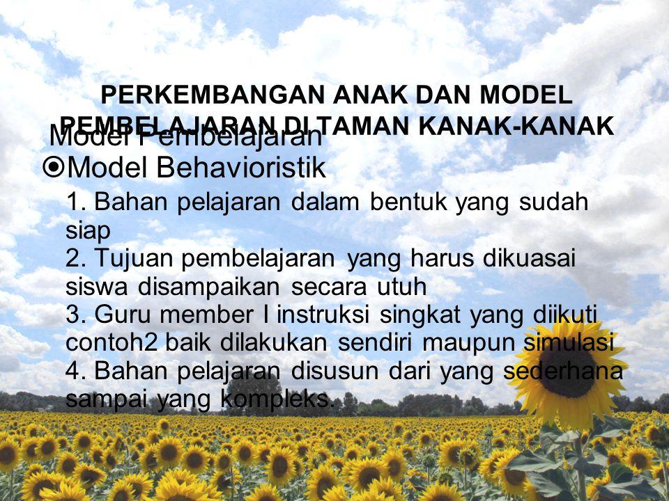 PERKEMBANGAN ANAK DAN MODEL PEMBELAJARAN DI TAMAN KANAK-KANAK Model Pembelajaran  Model Behavioristik 1. Bahan pelajaran dalam bentuk yang sudah siap