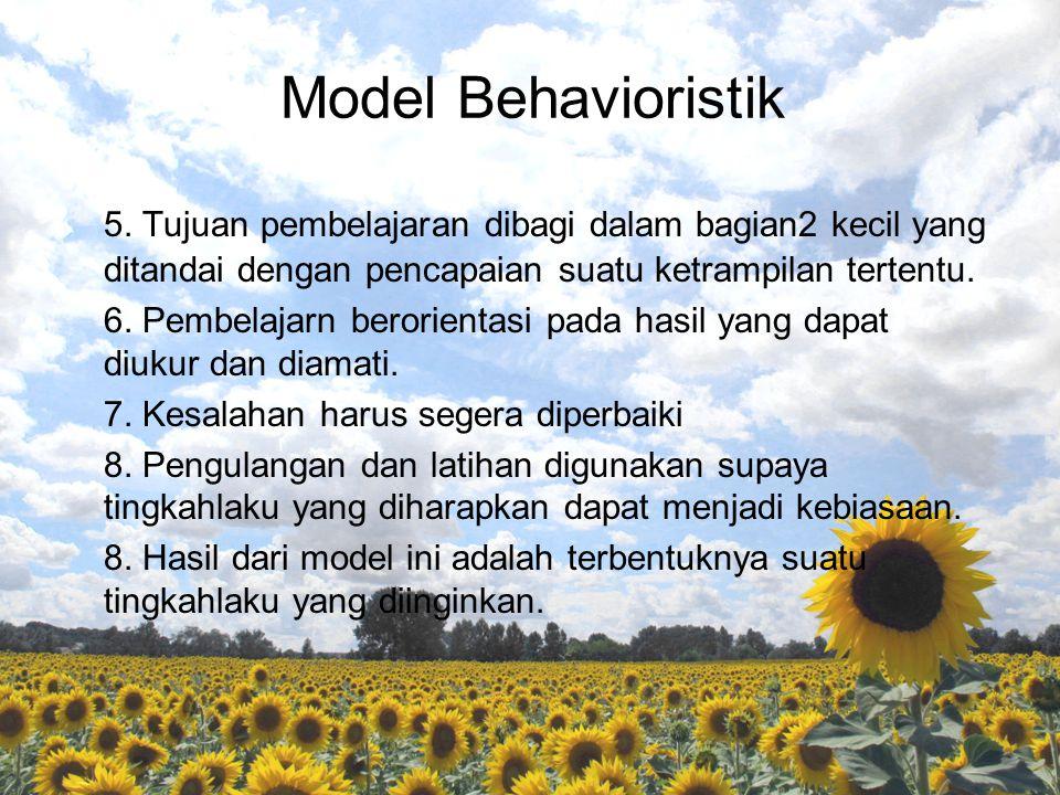 Model Behavioristik 5. Tujuan pembelajaran dibagi dalam bagian2 kecil yang ditandai dengan pencapaian suatu ketrampilan tertentu. 6. Pembelajarn beror