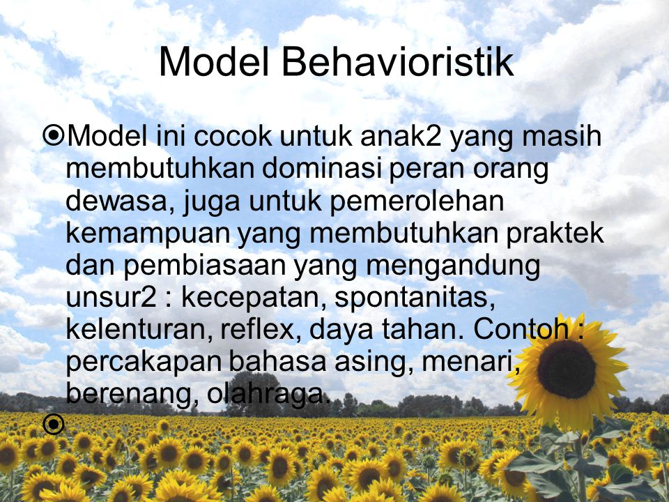 Model Behavioristik  Model ini cocok untuk anak2 yang masih membutuhkan dominasi peran orang dewasa, juga untuk pemerolehan kemampuan yang membutuhkan praktek dan pembiasaan yang mengandung unsur2 : kecepatan, spontanitas, kelenturan, reflex, daya tahan.