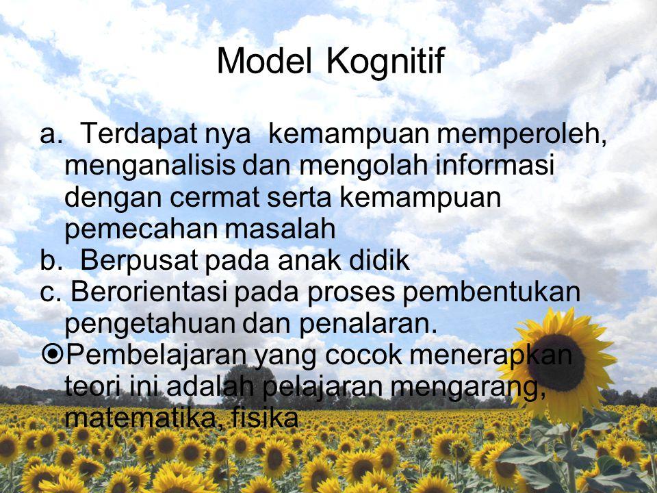 Model Kognitif a. Terdapat nya kemampuan memperoleh, menganalisis dan mengolah informasi dengan cermat serta kemampuan pemecahan masalah b. Berpusat p