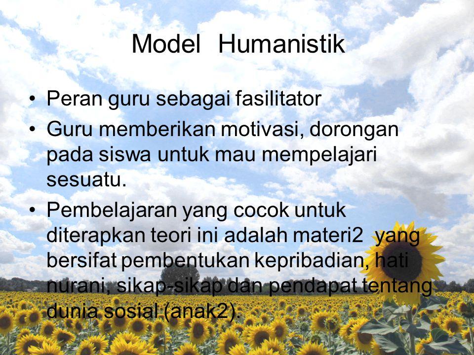 Model Humanistik Peran guru sebagai fasilitator Guru memberikan motivasi, dorongan pada siswa untuk mau mempelajari sesuatu. Pembelajaran yang cocok u
