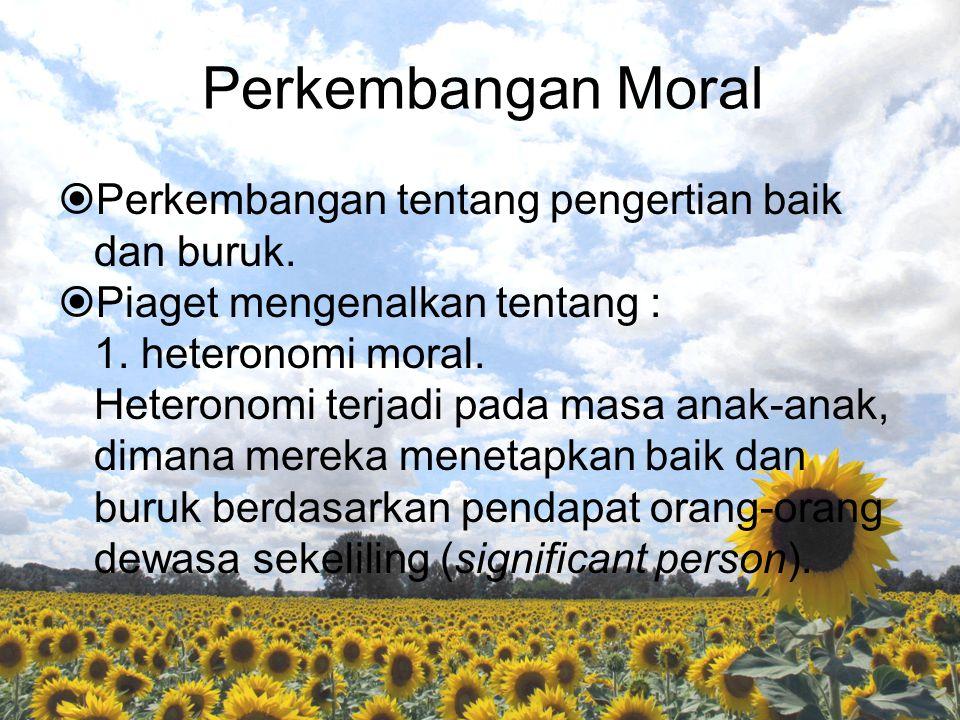 Perkembangan Moral  Perkembangan tentang pengertian baik dan buruk.  Piaget mengenalkan tentang : 1. heteronomi moral. Heteronomi terjadi pada masa