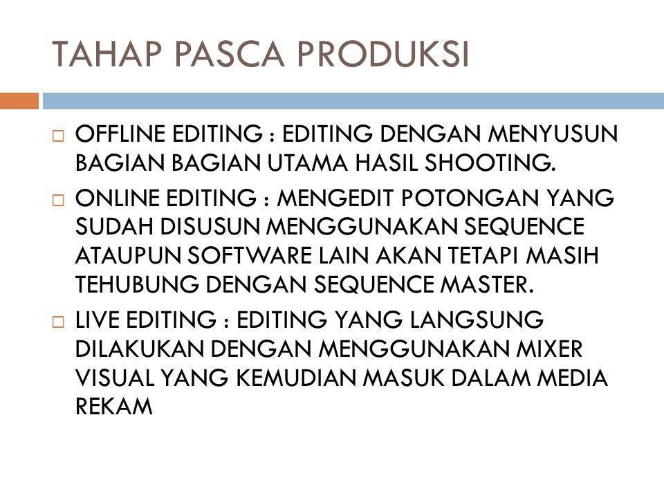 TAHAP PASCA PRODUKSI  OFFLINE EDITING : EDITING DENGAN MENYUSUN BAGIAN BAGIAN UTAMA HASIL SHOOTING.  ONLINE EDITING : MENGEDIT POTONGAN YANG SUDAH D