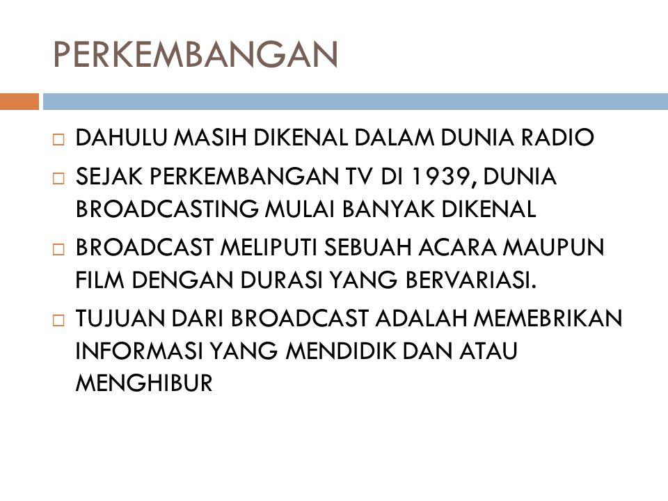 PERKEMBANGAN  DAHULU MASIH DIKENAL DALAM DUNIA RADIO  SEJAK PERKEMBANGAN TV DI 1939, DUNIA BROADCASTING MULAI BANYAK DIKENAL  BROADCAST MELIPUTI SE