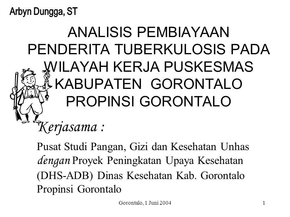 Gorontalo, 1 Juni 20041 ANALISIS PEMBIAYAAN PENDERITA TUBERKULOSIS PADA WILAYAH KERJA PUSKESMAS KABUPATEN GORONTALO PROPINSI GORONTALO Kerjasama : Pusat Studi Pangan, Gizi dan Kesehatan Unhas dengan Proyek Peningkatan Upaya Kesehatan (DHS-ADB) Dinas Kesehatan Kab.