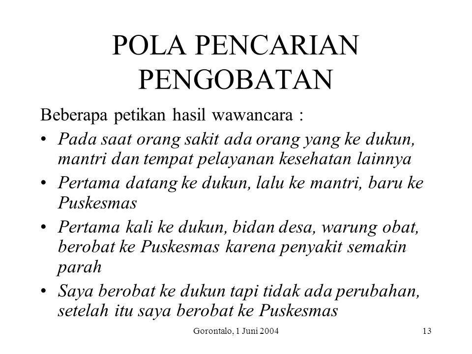 Gorontalo, 1 Juni 200413 POLA PENCARIAN PENGOBATAN Beberapa petikan hasil wawancara : Pada saat orang sakit ada orang yang ke dukun, mantri dan tempat