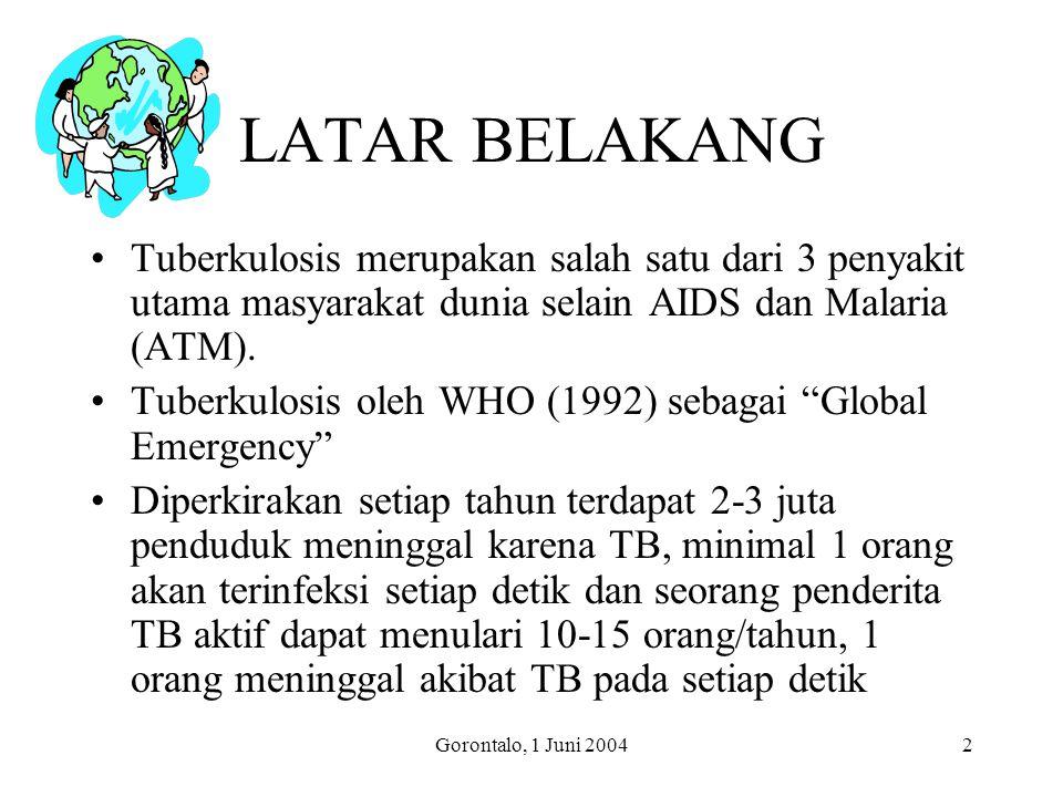 Gorontalo, 1 Juni 20042 LATAR BELAKANG Tuberkulosis merupakan salah satu dari 3 penyakit utama masyarakat dunia selain AIDS dan Malaria (ATM).