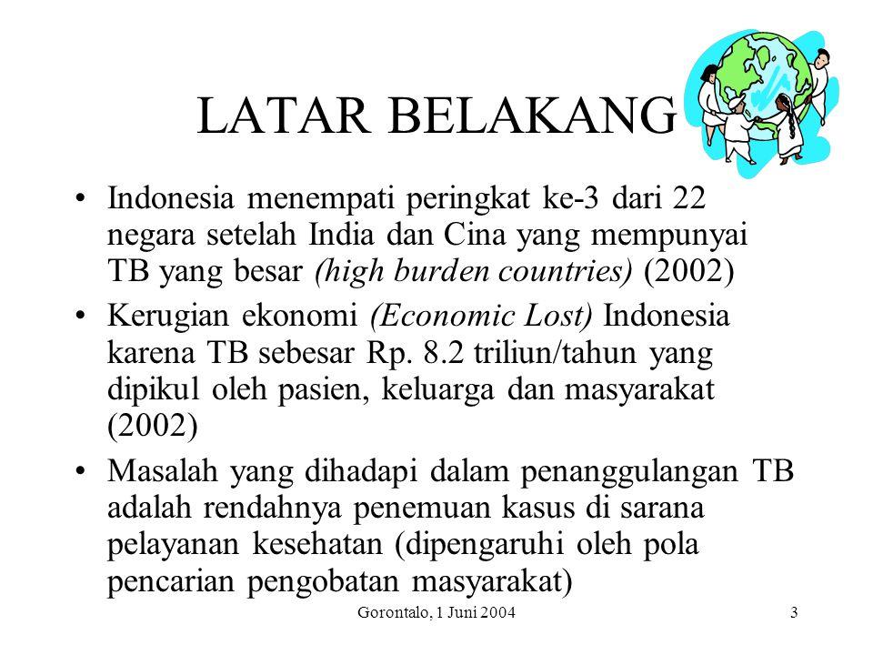Gorontalo, 1 Juni 20043 LATAR BELAKANG Indonesia menempati peringkat ke-3 dari 22 negara setelah India dan Cina yang mempunyai TB yang besar (high burden countries) (2002) Kerugian ekonomi (Economic Lost) Indonesia karena TB sebesar Rp.