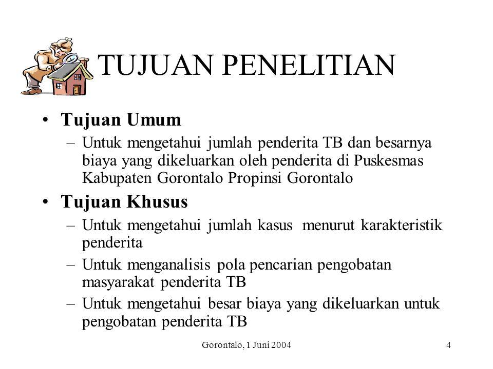 Gorontalo, 1 Juni 20044 TUJUAN PENELITIAN Tujuan Umum –Untuk mengetahui jumlah penderita TB dan besarnya biaya yang dikeluarkan oleh penderita di Pusk