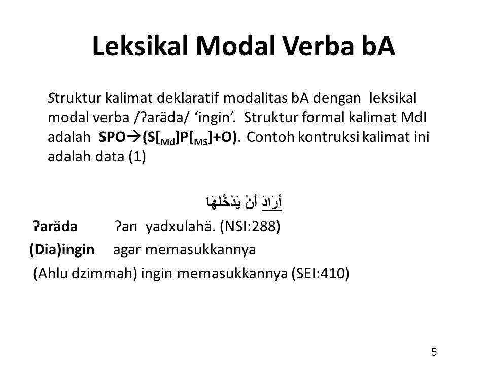Leksikal Modal Verba bA Struktur kalimat deklaratif modalitas bA dengan leksikal modal verba /ʔaräda/ 'ingin'. Struktur formal kalimat MdI adalah SPO