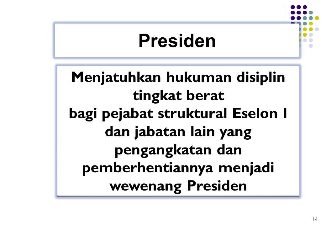 14 Presiden Menjatuhkan hukuman disiplin tingkat berat bagi pejabat struktural Eselon I dan jabatan lain yang pengangkatan dan pemberhentiannya menjad
