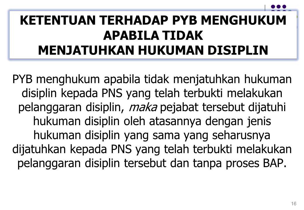 PYB menghukum apabila tidak menjatuhkan hukuman disiplin kepada PNS yang telah terbukti melakukan pelanggaran disiplin, maka pejabat tersebut dijatuhi