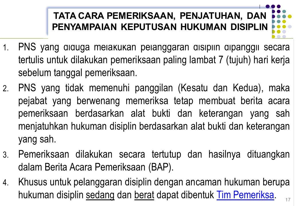 1. PNS yang diduga melakukan pelanggaran disiplin dipanggil secara tertulis untuk dilakukan pemeriksaan paling lambat 7 (tujuh) hari kerja sebelum tan