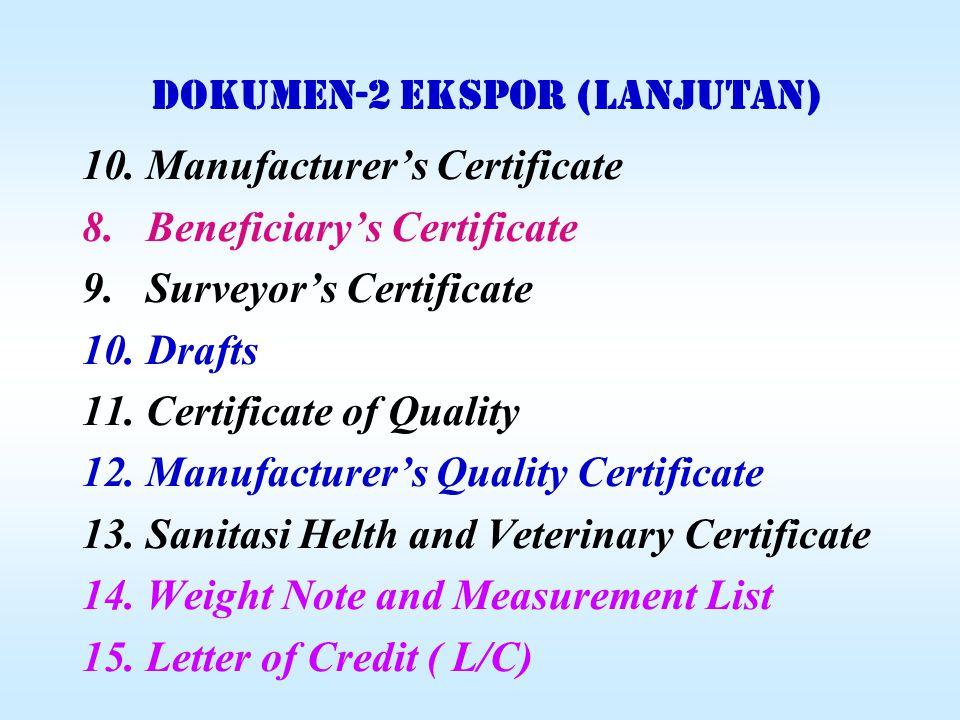 DOKUMEN-2 EKSPOR (lanjutan) 10.Manufacturer's Certificate 8.Beneficiary's Certificate 9.Surveyor's Certificate 10.Drafts 11.Certificate of Quality 12.Manufacturer's Quality Certificate 13.Sanitasi Helth and Veterinary Certificate 14.Weight Note and Measurement List 15.Letter of Credit ( L/C)