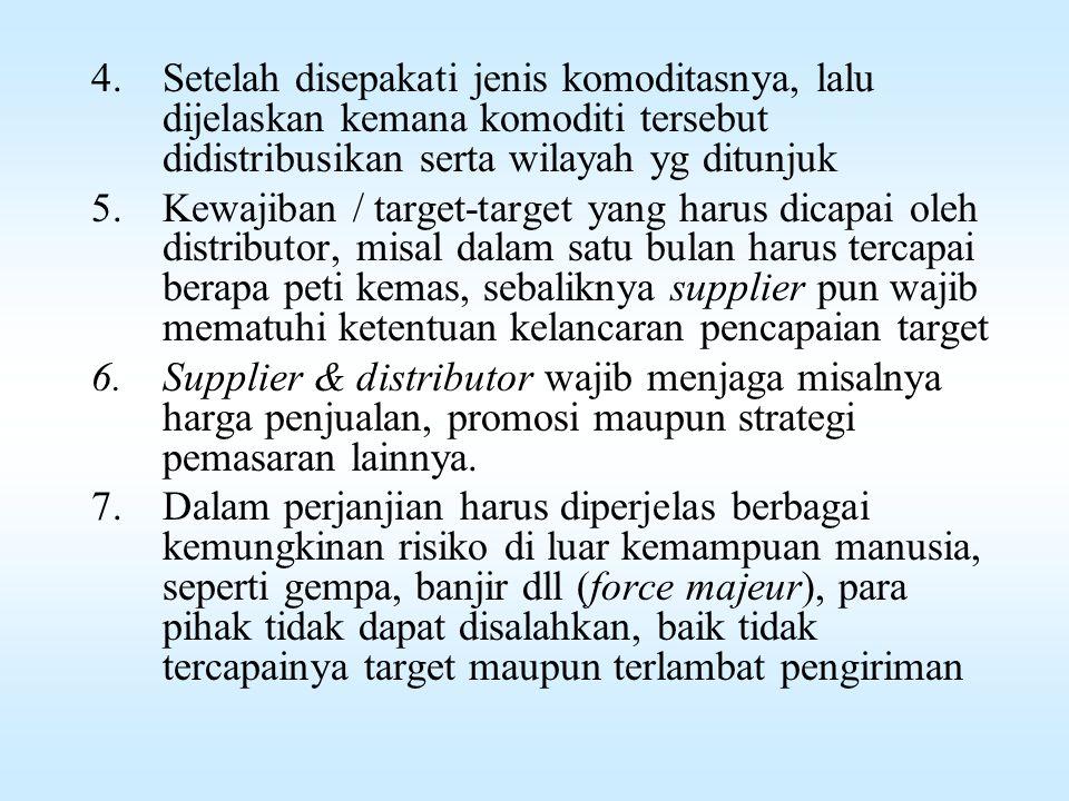 4.Setelah disepakati jenis komoditasnya, lalu dijelaskan kemana komoditi tersebut didistribusikan serta wilayah yg ditunjuk 5.Kewajiban / target-target yang harus dicapai oleh distributor, misal dalam satu bulan harus tercapai berapa peti kemas, sebaliknya supplier pun wajib mematuhi ketentuan kelancaran pencapaian target 6.Supplier & distributor wajib menjaga misalnya harga penjualan, promosi maupun strategi pemasaran lainnya.