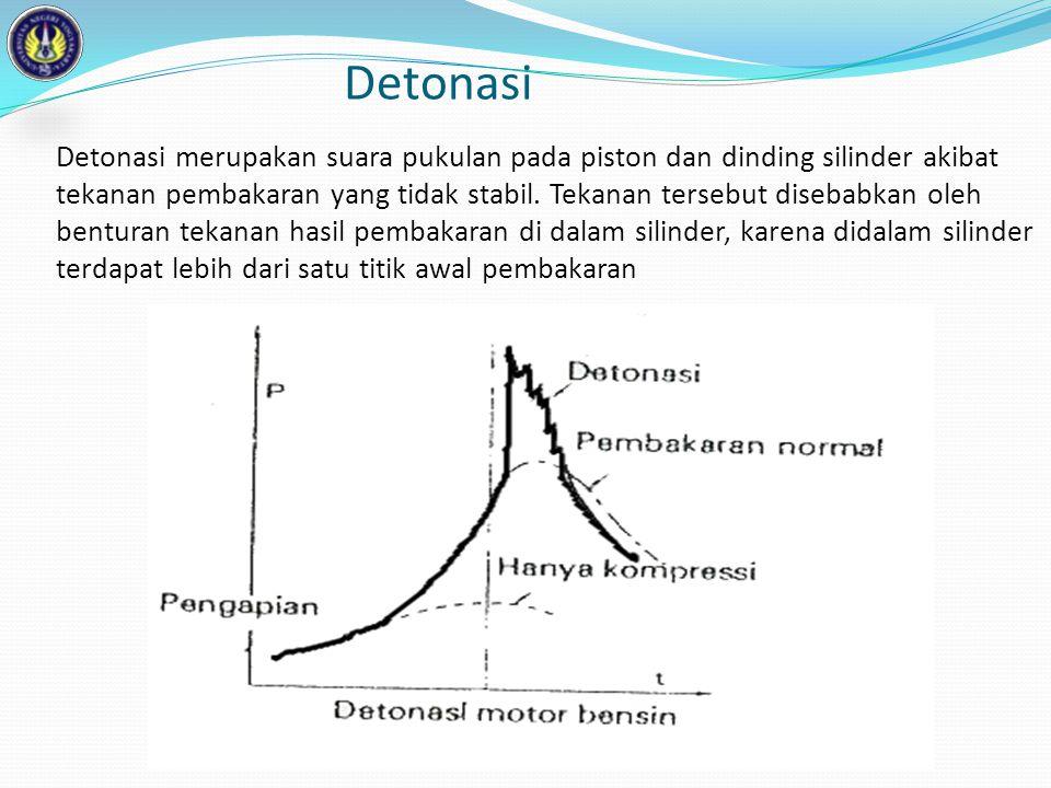 Detonasi Detonasi merupakan suara pukulan pada piston dan dinding silinder akibat tekanan pembakaran yang tidak stabil. Tekanan tersebut disebabkan ol