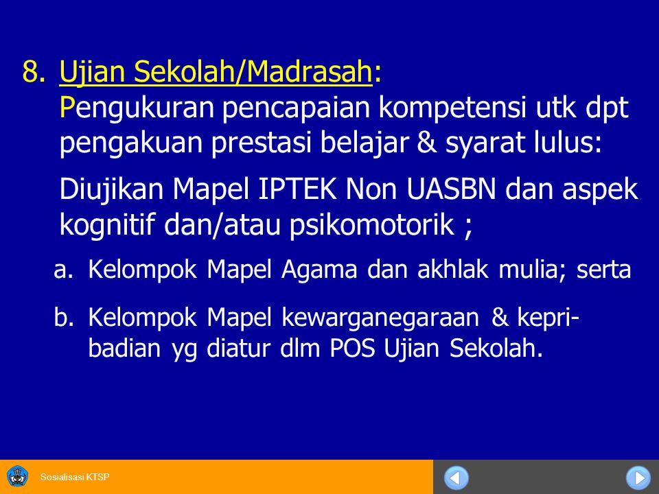 Sosialisasi KTSP 8.Ujian Sekolah/Madrasah: Pengukuran pencapaian kompetensi utk dpt pengakuan prestasi belajar & syarat lulus: Diujikan Mapel IPTEK No