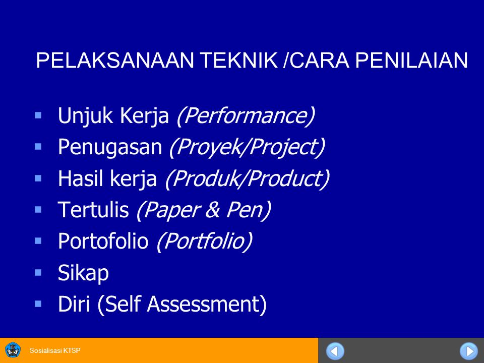Sosialisasi KTSP PELAKSANAAN TEKNIK /CARA PENILAIAN  Unjuk Kerja (Performance)  Penugasan (Proyek/Project)  Hasil kerja (Produk/Product)  Tertulis (Paper & Pen)  Portofolio (Portfolio)  Sikap  Diri (Self Assessment)