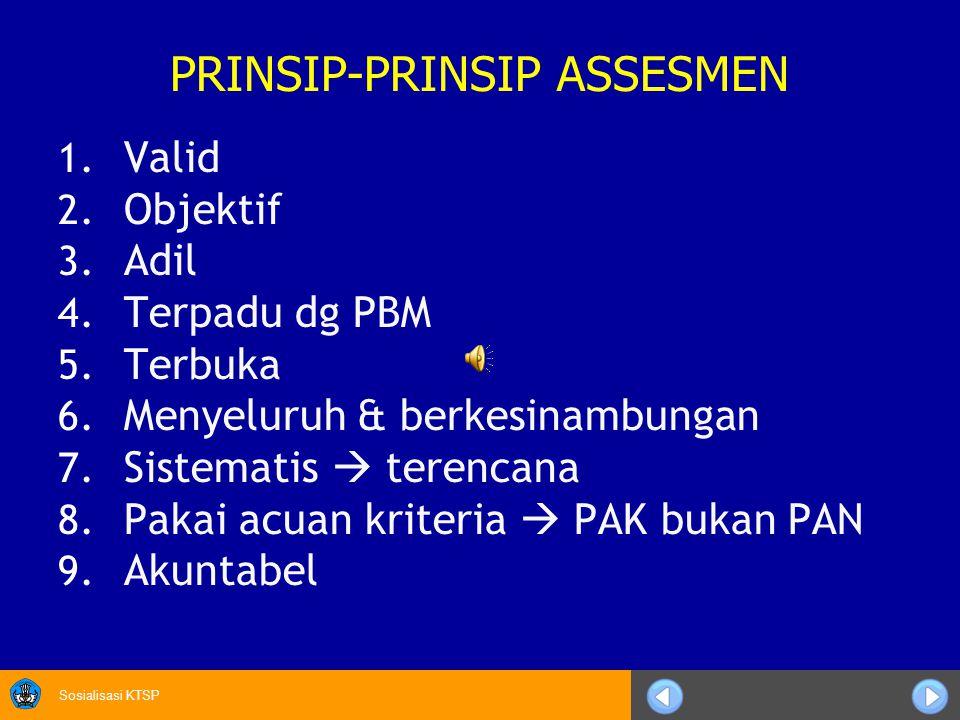 Sosialisasi KTSP PRINSIP-PRINSIP ASSESMEN 1. Valid 2. Objektif 3. Adil 4. Terpadu dg PBM 5. Terbuka 6. Menyeluruh & berkesinambungan 7. Sistematis  t