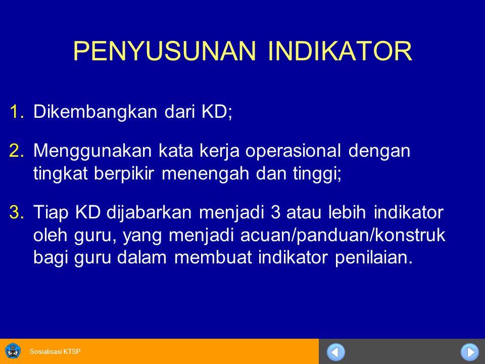 Sosialisasi KTSP PENYUSUNAN INDIKATOR 1.Dikembangkan dari KD; 2.Menggunakan kata kerja operasional dengan tingkat berpikir menengah dan tinggi; 3.Tiap