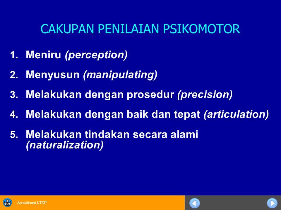 Sosialisasi KTSP CAKUPAN PENILAIAN PSIKOMOTOR 1. Meniru (perception) 2. Menyusun (manipulating) 3. Melakukan dengan prosedur (precision) 4. Melakukan