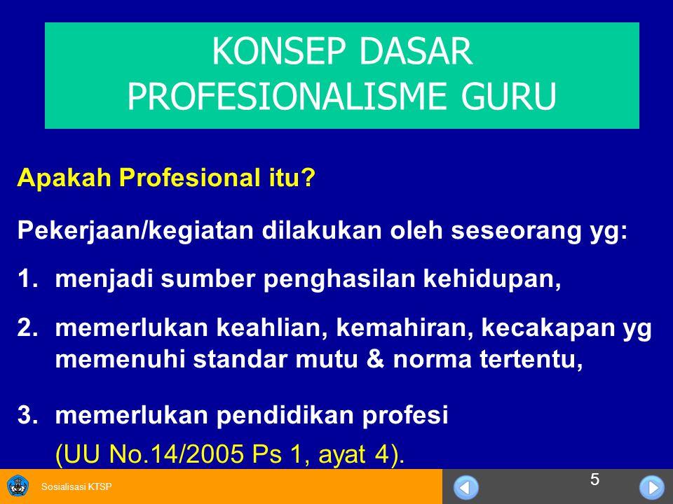 Sosialisasi KTSP KONSEP DASAR PROFESIONALISME GURU Apakah Profesional itu? Pekerjaan/kegiatan dilakukan oleh seseorang yg: 1.menjadi sumber penghasila