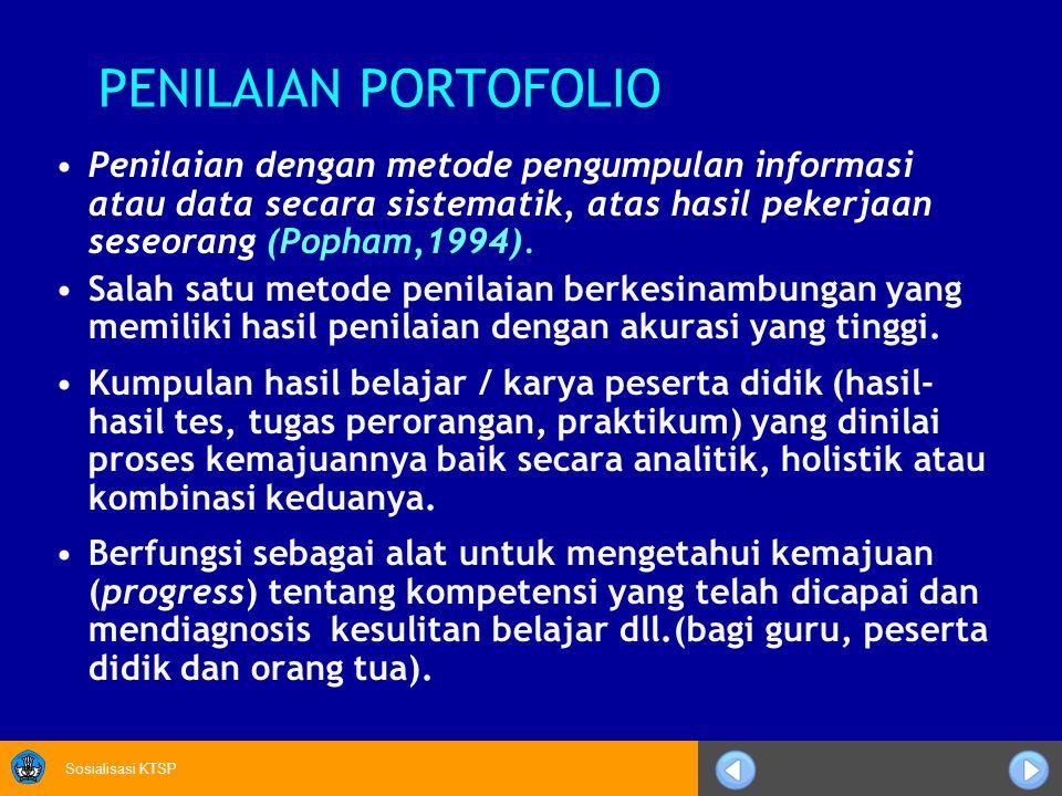 Sosialisasi KTSP PENILAIAN PORTOFOLIO Penilaian dengan metode pengumpulan informasi atau data secara sistematik, atas hasil pekerjaan seseorang (Popham,1994).