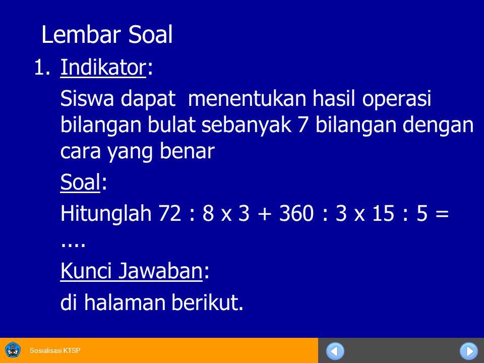 Sosialisasi KTSP Lembar Soal 1.Indikator: Siswa dapat menentukan hasil operasi bilangan bulat sebanyak 7 bilangan dengan cara yang benar Soal: Hitunglah 72 : 8 x 3 + 360 : 3 x 15 : 5 =....