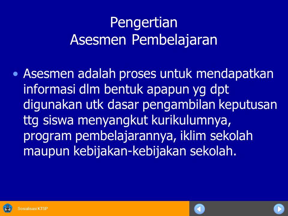 Sosialisasi KTSP Pengertian Asesmen Pembelajaran Asesmen adalah proses untuk mendapatkan informasi dlm bentuk apapun yg dpt digunakan utk dasar pengam