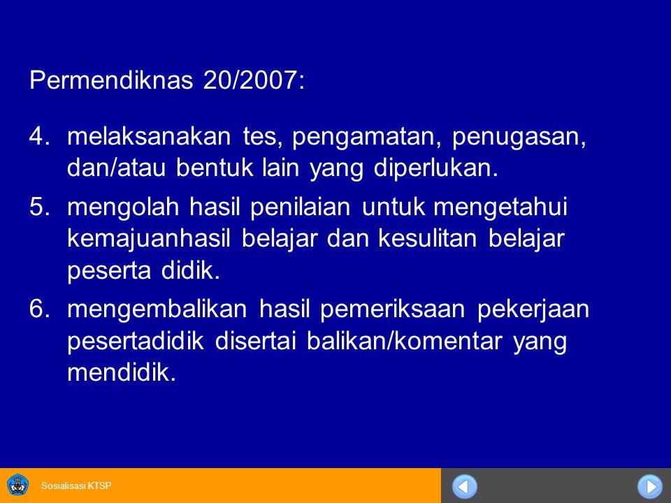 Sosialisasi KTSP Permendiknas 20/2007: 4.melaksanakan tes, pengamatan, penugasan, dan/atau bentuk lain yang diperlukan. 5.mengolah hasil penilaian unt