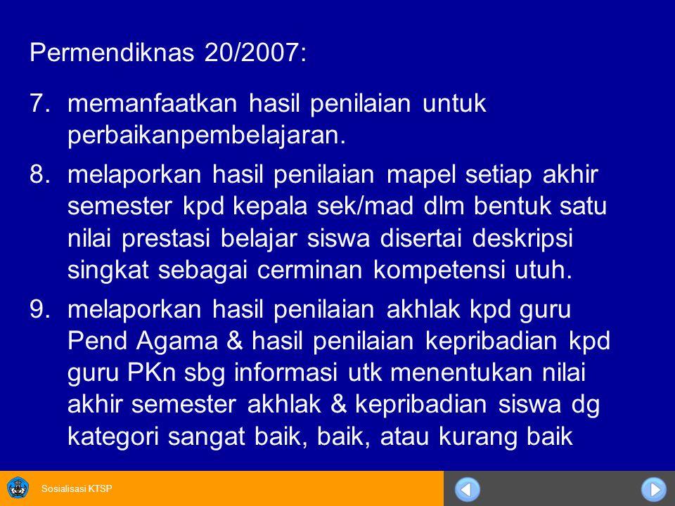 Sosialisasi KTSP Permendiknas 20/2007: 7.memanfaatkan hasil penilaian untuk perbaikanpembelajaran. 8.melaporkan hasil penilaian mapel setiap akhir sem