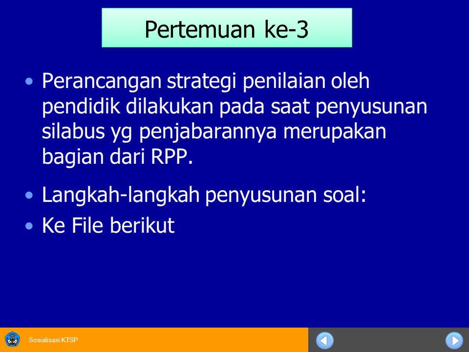 Sosialisasi KTSP Pertemuan ke-3 Perancangan strategi penilaian oleh pendidik dilakukan pada saat penyusunan silabus yg penjabarannya merupakan bagian dari RPP.