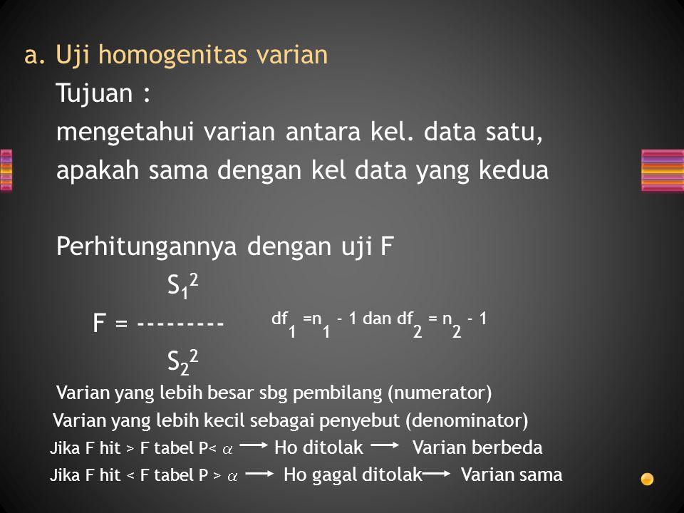 a. Uji homogenitas varian Tujuan : mengetahui varian antara kel. data satu, apakah sama dengan kel data yang kedua Perhitungannya dengan uji F S 1 2 F