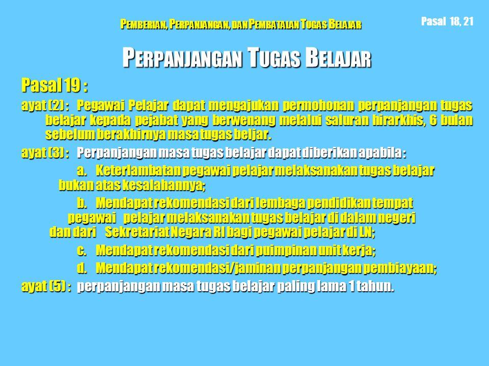 P EMBERIAN, P ERPANJANGAN, DAN P EMBATALAN T UGAS B ELAJAR P ERPANJANGAN T UGAS B ELAJAR Pasal 19 : ayat (2) : Pegawai Pelajar dapat mengajukan permoh