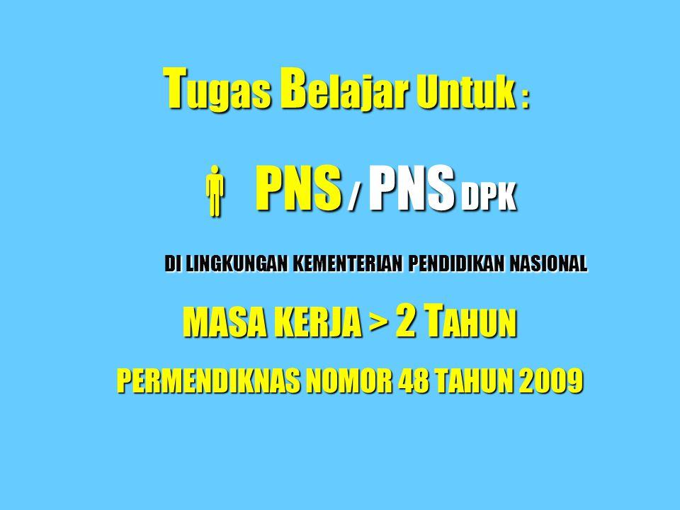 T ugas B elajar Untuk :  PNS / PNS DPK DI LINGKUNGAN KEMENTERIAN PENDIDIKAN NASIONAL MASA KERJA > 2 T AHUN PERMENDIKNAS NOMOR 48 TAHUN 2009