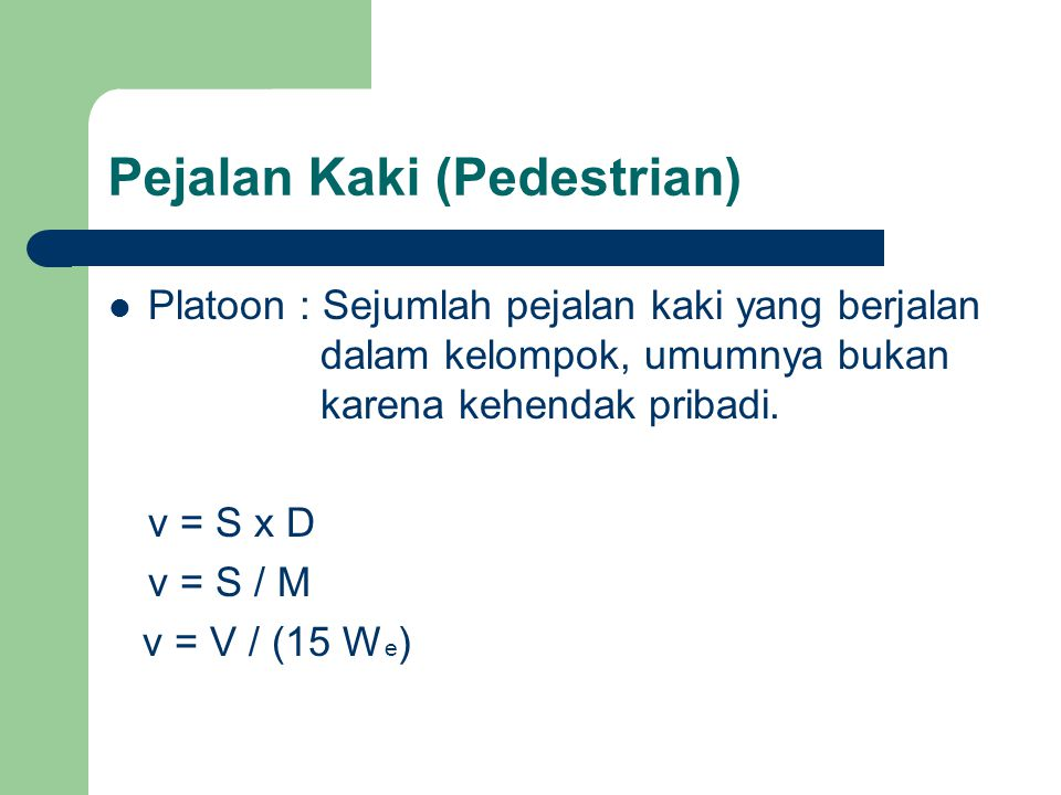 Pejalan Kaki (Pedestrian) Platoon : Sejumlah pejalan kaki yang berjalan dalam kelompok, umumnya bukan karena kehendak pribadi. v = S x D v = S / M v =