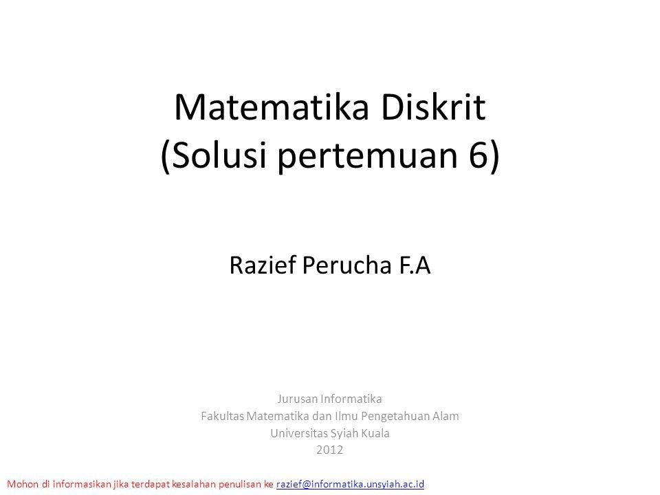 Matematika Diskrit (Solusi pertemuan 6) Razief Perucha F.A Jurusan Informatika Fakultas Matematika dan Ilmu Pengetahuan Alam Universitas Syiah Kuala 2